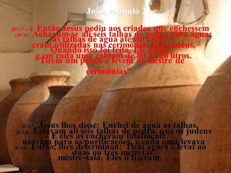 João, capítulo João, capítulo 2 (BV)6- Achavam-se ali seis talhas de pedra para água; eram utilizadas nas cerimônias dos judeus, e em cada uma cabiam