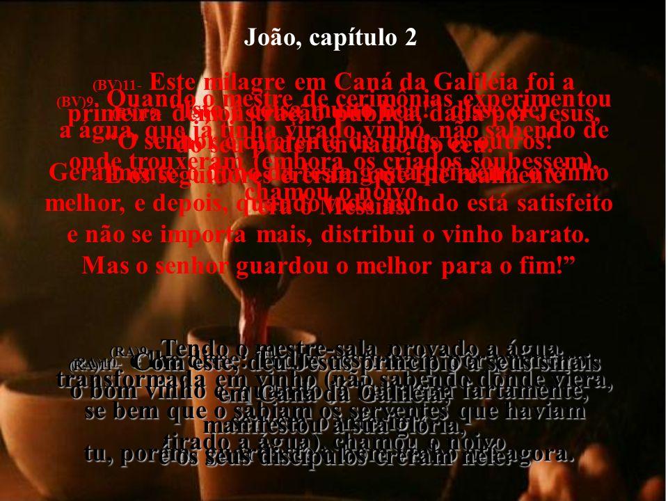 João, capítulo 2 (BV)9- Quando o mestre de cerimônias experimentou a água, que já tinha virado vinho, não sabendo de onde trouxeram (embora os criados