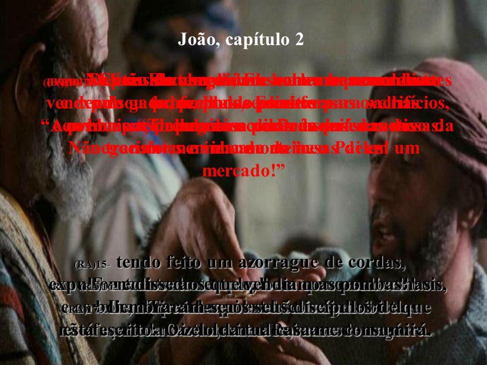 João, capítulo 2 (BV)14- Na área do templo, Ele achou os comerciantes vendendo gado, ovelhas e pombos para sacrifícios, e os homens de negócios por tr