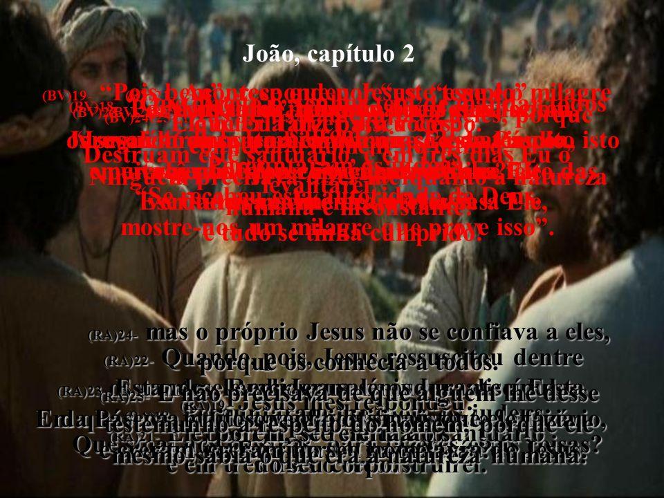 João, capítulo 2 (BV)18- Que direito o Senhor tem de mandar todos saírem? Perguntaram os judeus. Se recebeu esta autoridade de Deus, mostre-nos um mil