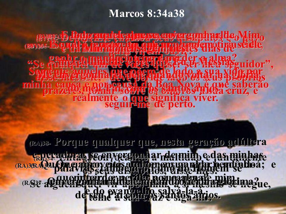Marcos 8:34a38 (BV)34- Depois Ele chamou seus discípulos e o povo para virem ouvir: Se qualquer um de vocês quiser ser meu seguidor, disse-lhes Ele, d