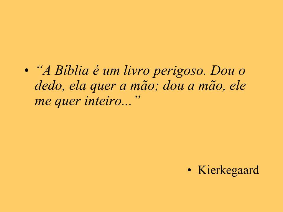 A Bíblia é um livro perigoso. Dou o dedo, ela quer a mão; dou a mão, ele me quer inteiro... Kierkegaard