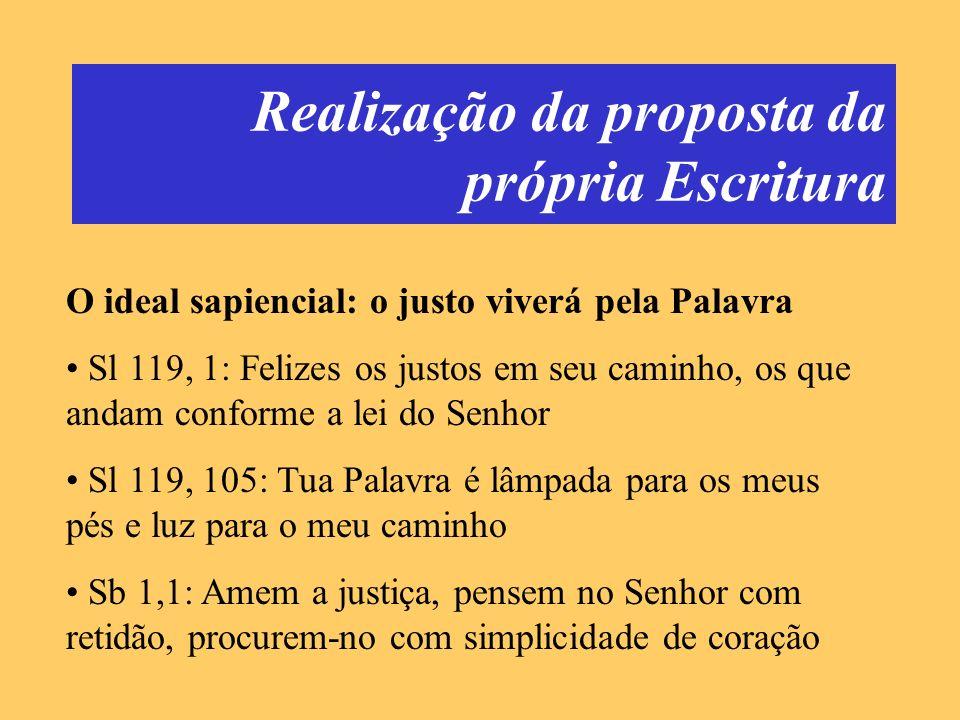 Realização da proposta da própria Escritura O ideal sapiencial: o justo viverá pela Palavra Sl 119, 1: Felizes os justos em seu caminho, os que andam