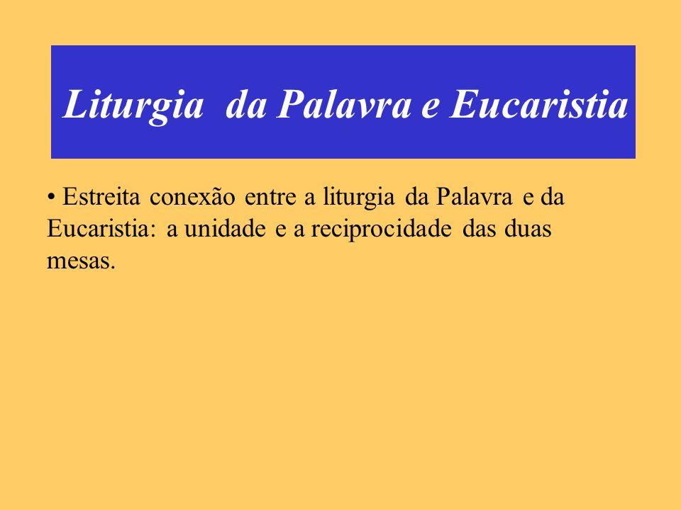 Liturgia da Palavra e Eucaristia Estreita conexão entre a liturgia da Palavra e da Eucaristia: a unidade e a reciprocidade das duas mesas.