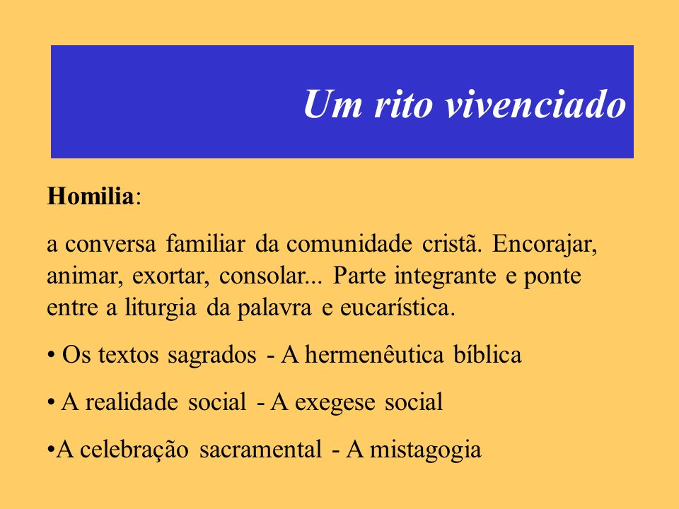 Um rito vivenciado Homilia: a conversa familiar da comunidade cristã. Encorajar, animar, exortar, consolar... Parte integrante e ponte entre a liturgi
