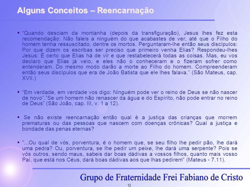 12 Alguns Conceitos – Reencarnação Quando desciam da montanha (depois da transfiguração), Jesus lhes fez esta recomendação: Não faleis a ninguém do qu