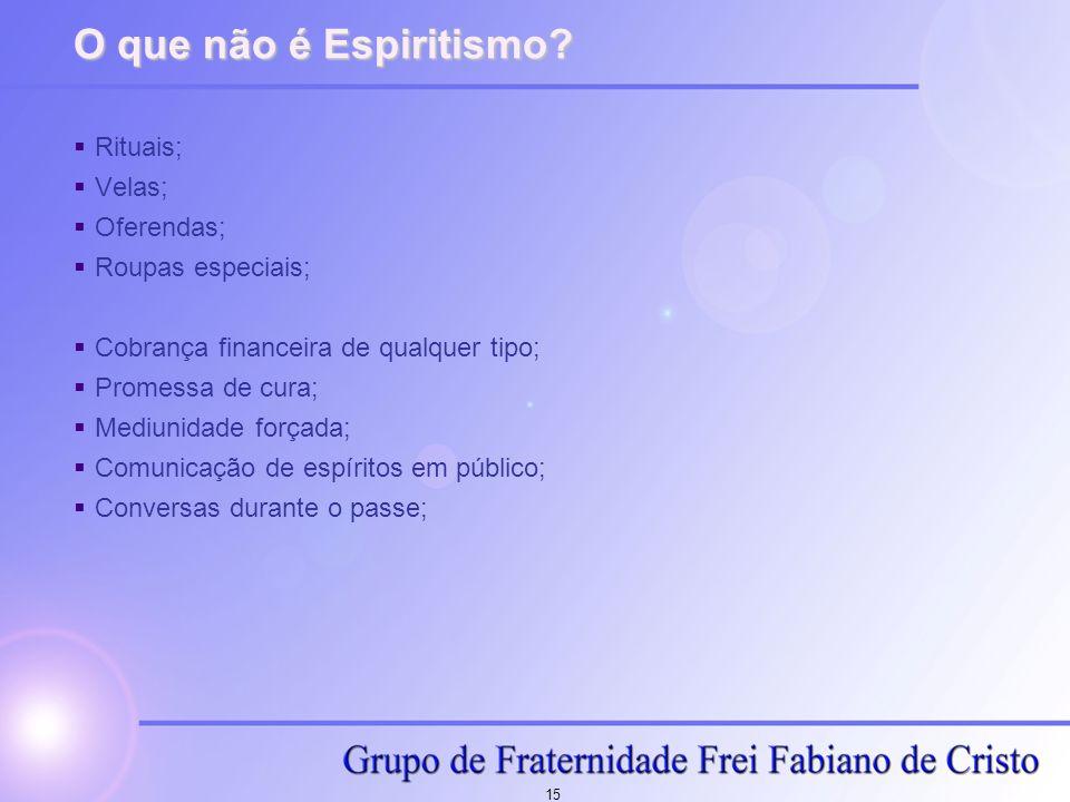 15 O que não é Espiritismo? Rituais; Velas; Oferendas; Roupas especiais; Cobrança financeira de qualquer tipo; Promessa de cura; Mediunidade forçada;