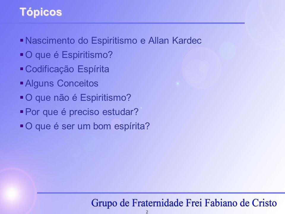 2 Tópicos Nascimento do Espiritismo e Allan Kardec O que é Espiritismo? Codificação Espírita Alguns Conceitos O que não é Espiritismo? Por que é preci
