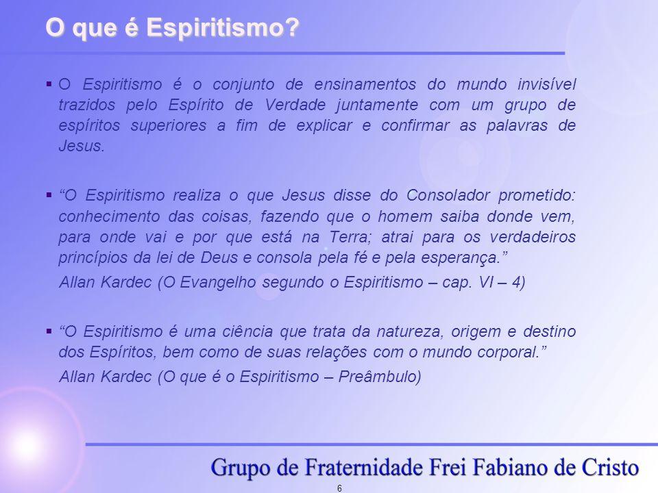 6 O que é Espiritismo? O Espiritismo é o conjunto de ensinamentos do mundo invisível trazidos pelo Espírito de Verdade juntamente com um grupo de espí