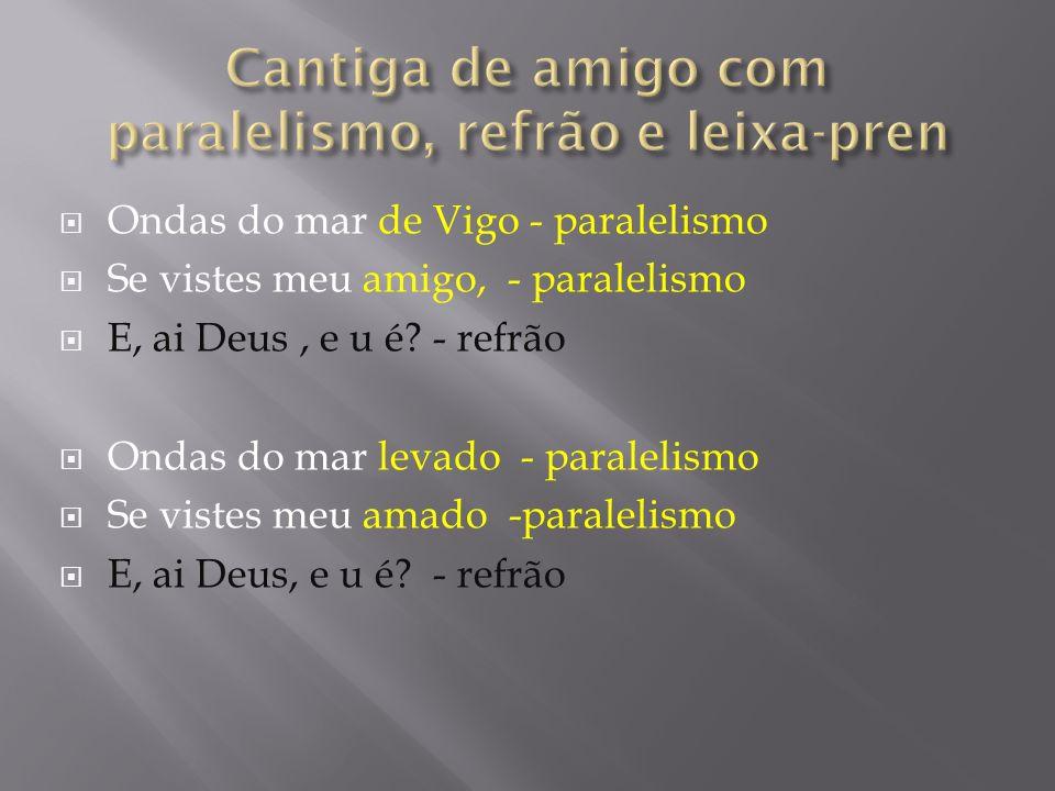 Ondas do mar de Vigo - paralelismo Se vistes meu amigo, - paralelismo E, ai Deus, e u é? - refrão Ondas do mar levado - paralelismo Se vistes meu amad