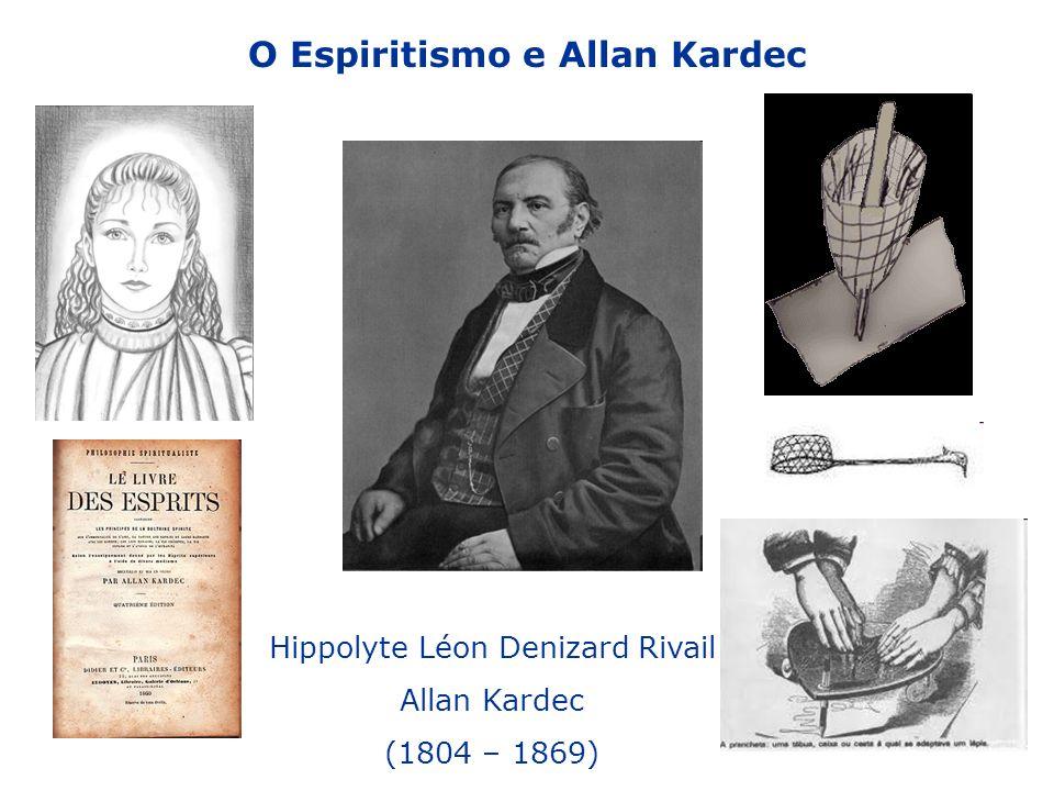 O Espiritismo e Allan Kardec Hippolyte Léon Denizard Rivail Allan Kardec (1804 – 1869)