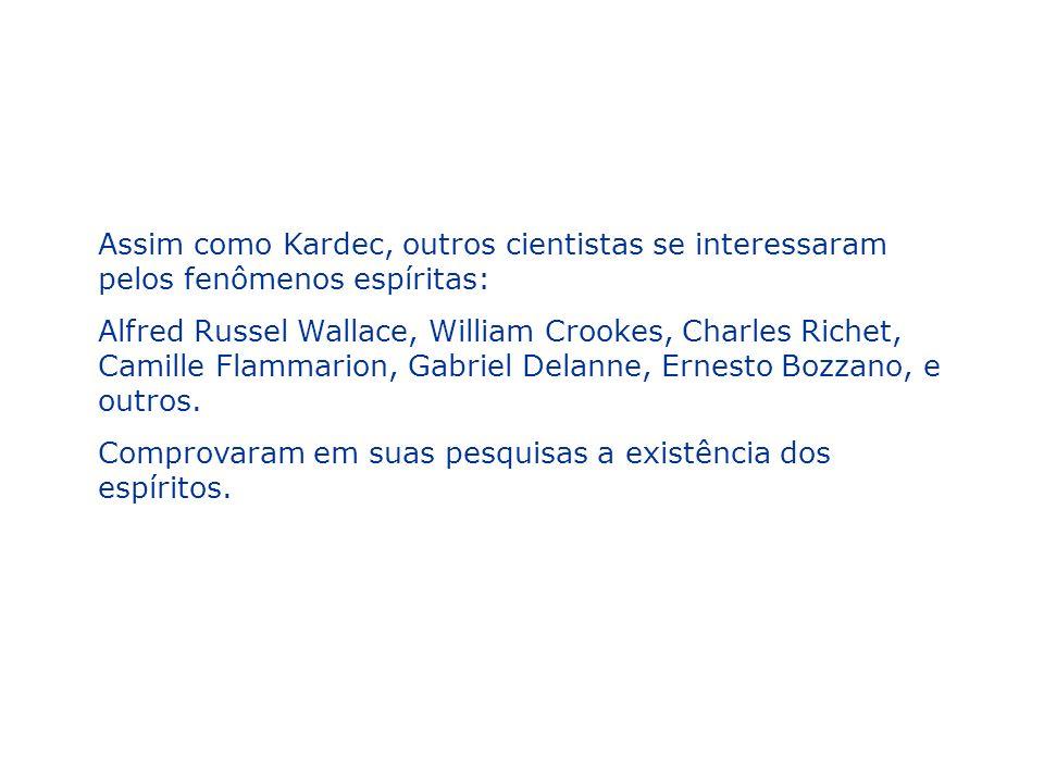 Assim como Kardec, outros cientistas se interessaram pelos fenômenos espíritas: Alfred Russel Wallace, William Crookes, Charles Richet, Camille Flamma