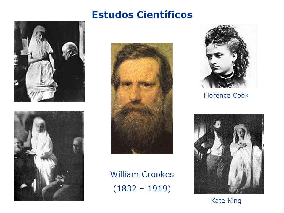 William Crookes (1832 – 1919) Florence Cook Kate King Estudos Científicos