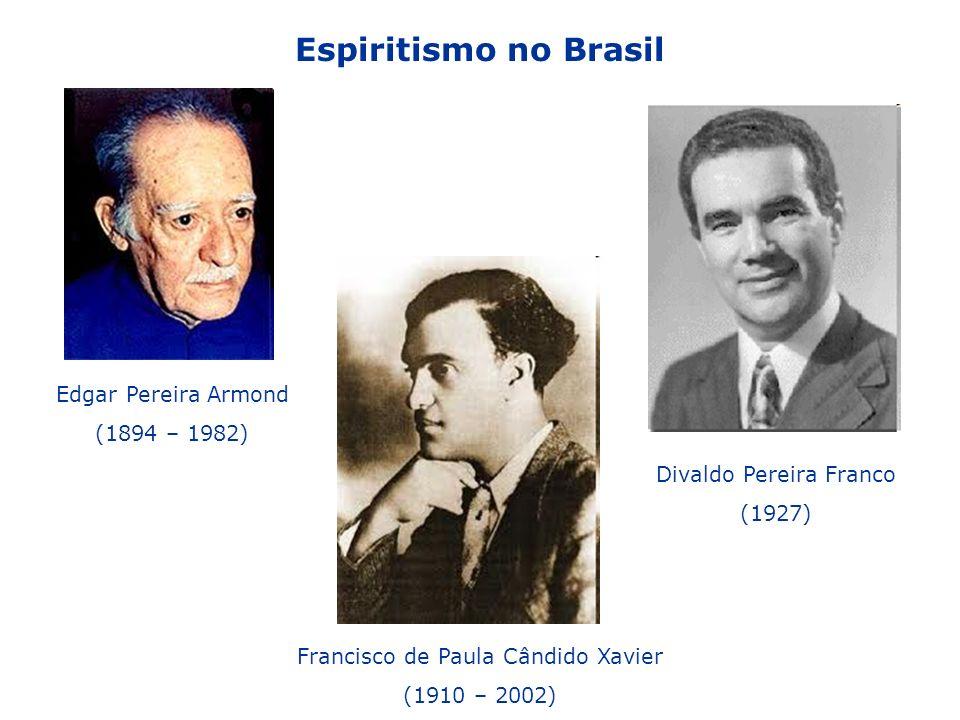 Espiritismo no Brasil Edgar Pereira Armond (1894 – 1982) Francisco de Paula Cândido Xavier (1910 – 2002) Divaldo Pereira Franco (1927)
