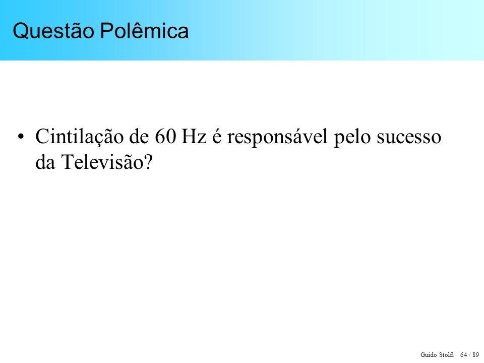 Guido Stolfi 64 / 89 Questão Polêmica Cintilação de 60 Hz é responsável pelo sucesso da Televisão?