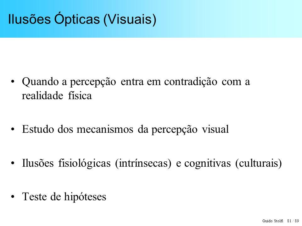 Guido Stolfi 81 / 89 Ilusões Ópticas (Visuais) Quando a percepção entra em contradição com a realidade física Estudo dos mecanismos da percepção visual Ilusões fisiológicas (intrínsecas) e cognitivas (culturais) Teste de hipóteses