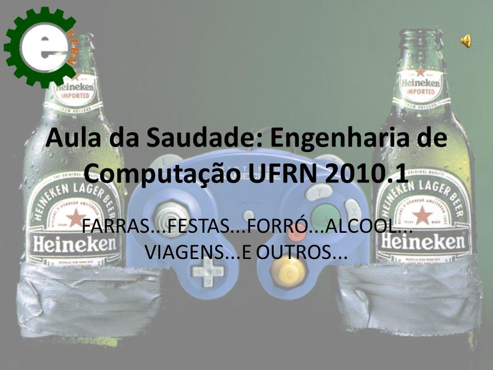 Aula da Saudade: Engenharia de Computação UFRN 2010.1 FARRAS...FESTAS...FORRÓ...ALCOOL... VIAGENS...E OUTROS...