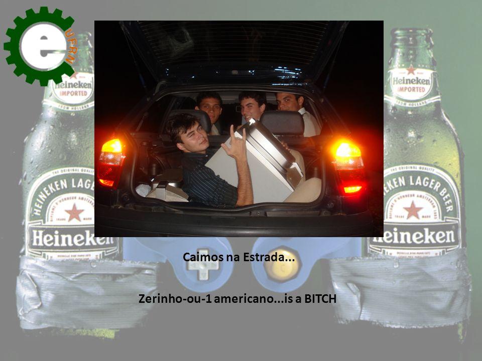 Caimos na Estrada... Zerinho-ou-1 americano...is a BITCH