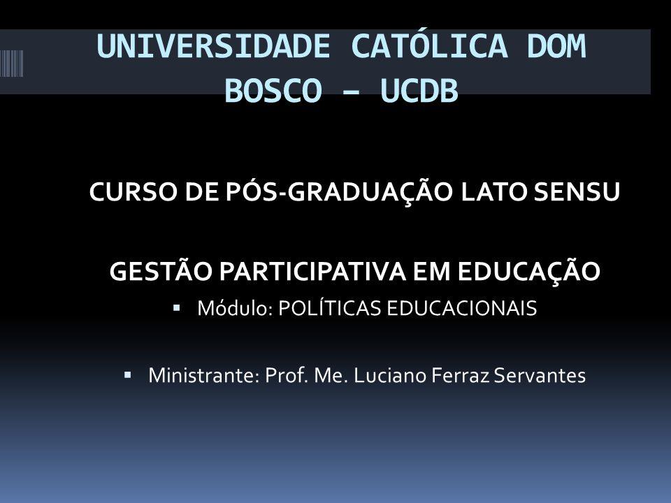UNIVERSIDADE CATÓLICA DOM BOSCO – UCDB CURSO DE PÓS-GRADUAÇÃO LATO SENSU GESTÃO PARTICIPATIVA EM EDUCAÇÃO Módulo: POLÍTICAS EDUCACIONAIS Ministrante: