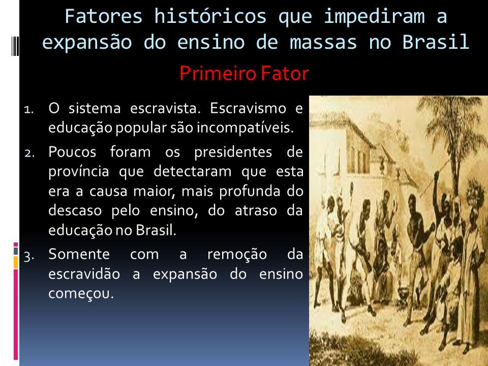 Fatores históricos que impediram a expansão do ensino de massas no Brasil 1. O sistema escravista. Escravismo e educação popular são incompatíveis. 2.