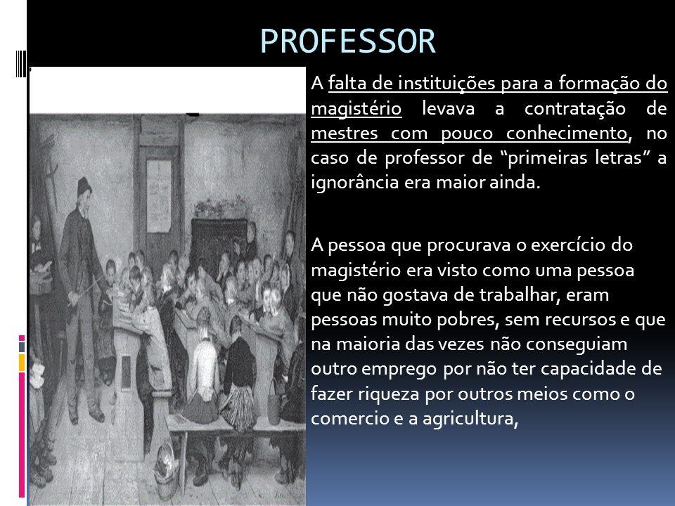 PROFESSOR A falta de instituições para a formação do magistério levava a contratação de mestres com pouco conhecimento, no caso de professor de primei