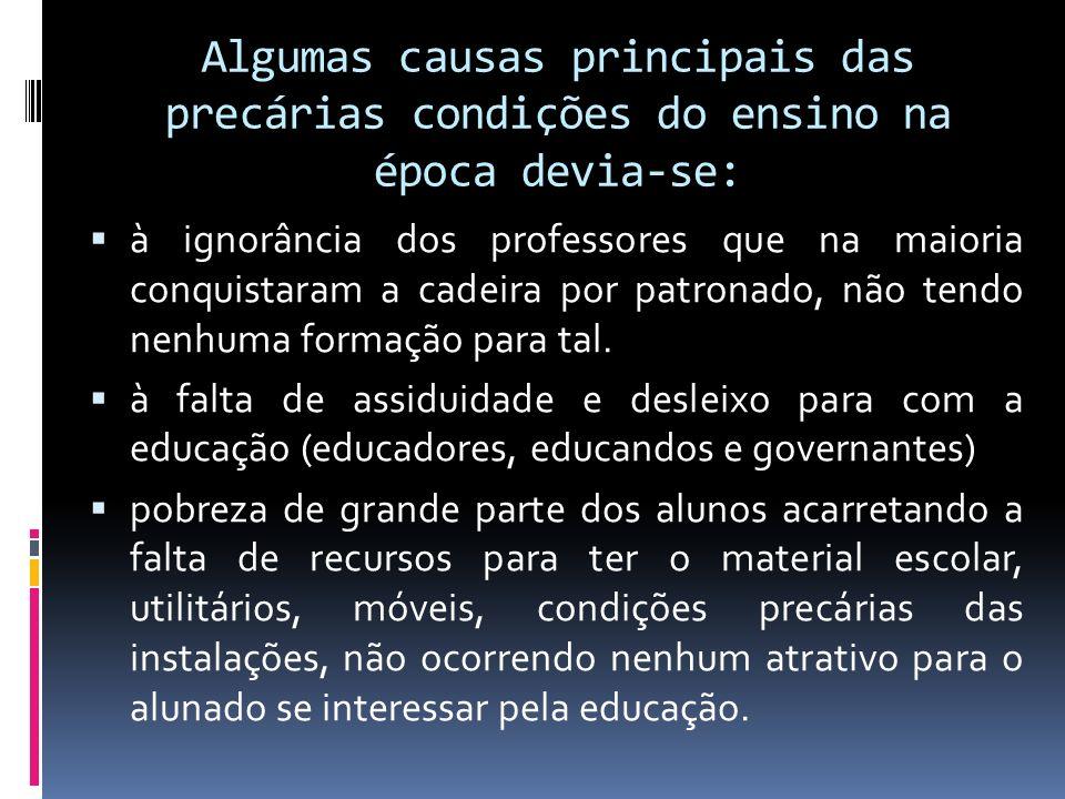 Algumas causas principais das precárias condições do ensino na época devia-se: à ignorância dos professores que na maioria conquistaram a cadeira por