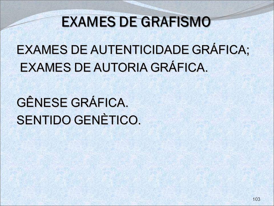 EXAMES DE GRAFISMO EXAMES DE AUTENTICIDADE GRÁFICA; EXAMES DE AUTORIA GRÁFICA. EXAMES DE AUTORIA GRÁFICA. GÊNESE GRÁFICA. SENTIDO GENÈTICO. 103