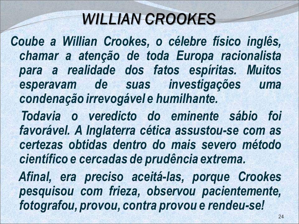 WILLIAN CROOKES Coube a Willian Crookes, o célebre físico inglês, chamar a atenção de toda Europa racionalista para a realidade dos fatos espíritas. M