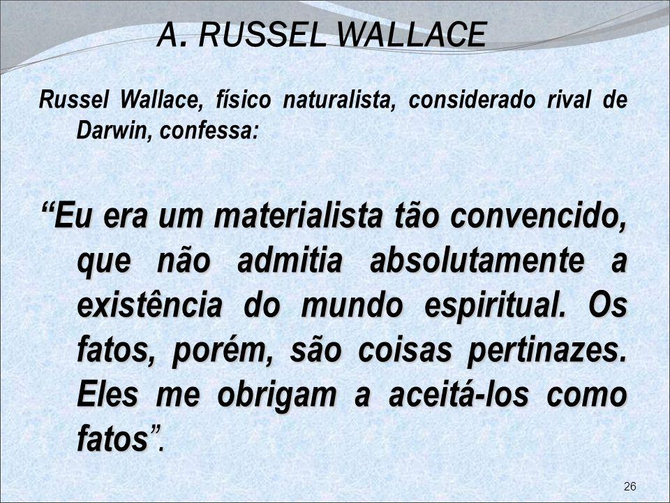 A. RUSSEL WALLACE Russel Wallace, físico naturalista, considerado rival de Darwin, confessa: Eu era um materialista tão convencido, que não admitia ab