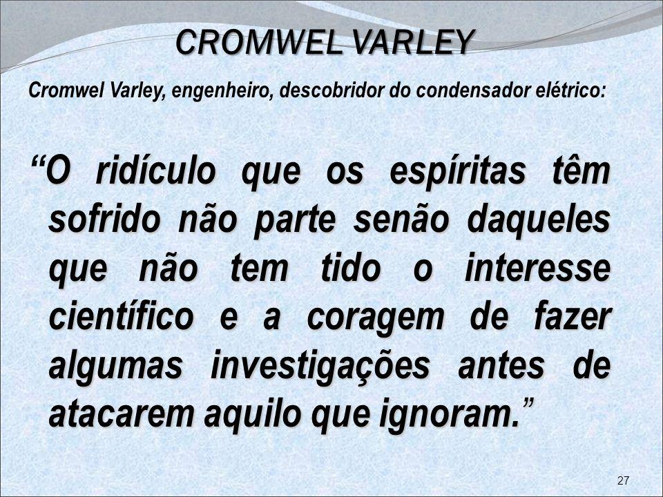 CROMWEL VARLEY CROMWEL VARLEY Cromwel Varley, engenheiro, descobridor do condensador elétrico: O ridículo que os espíritas têm sofrido não parte senão
