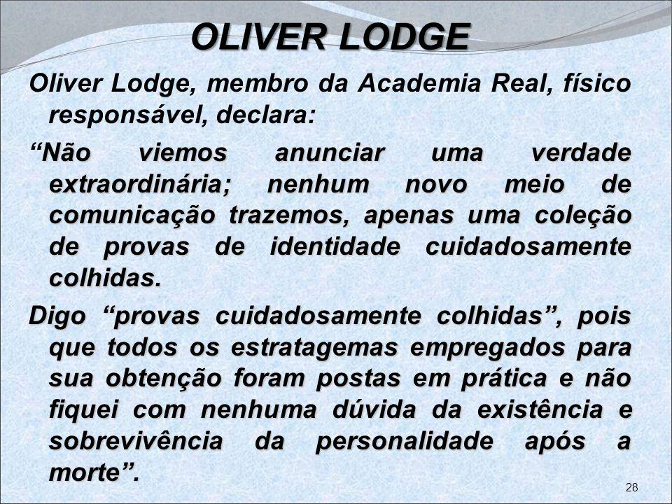 OLIVER LODGE Oliver Lodge, membro da Academia Real, físico responsável, declara: Não viemos anunciar uma verdade extraordinária; nenhum novo meio de c