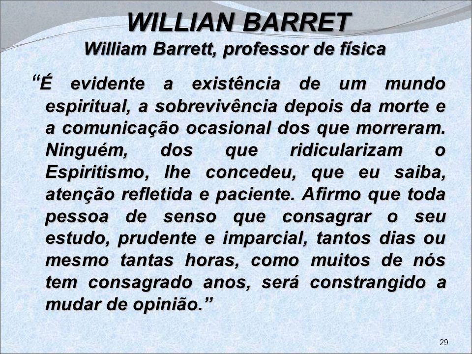 : WILLIAN BARRET William Barrett, professor de física É evidente a existência de um mundo espiritual, a sobrevivência depois da morte e a comunicação