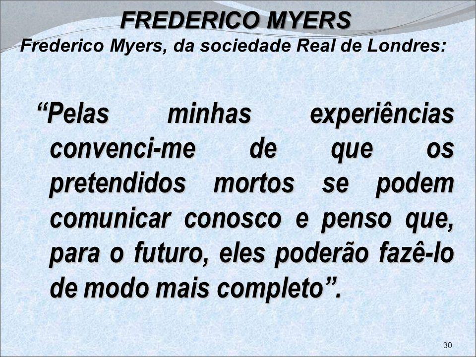 FREDERICO MYERS FREDERICO MYERS Frederico Myers, da sociedade Real de Londres: Pelas minhas experiências convenci-me de que os pretendidos mortos se p