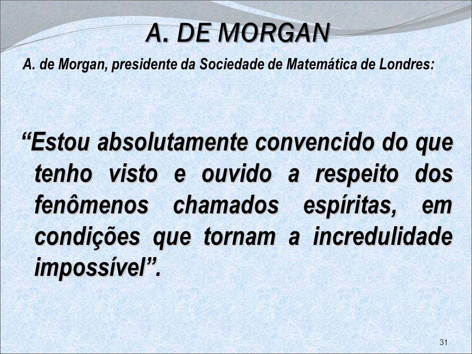 A. DE MORGAN A. de Morgan, presidente da Sociedade de Matemática de Londres: Estou absolutamente convencido do que tenho visto e ouvido a respeito dos