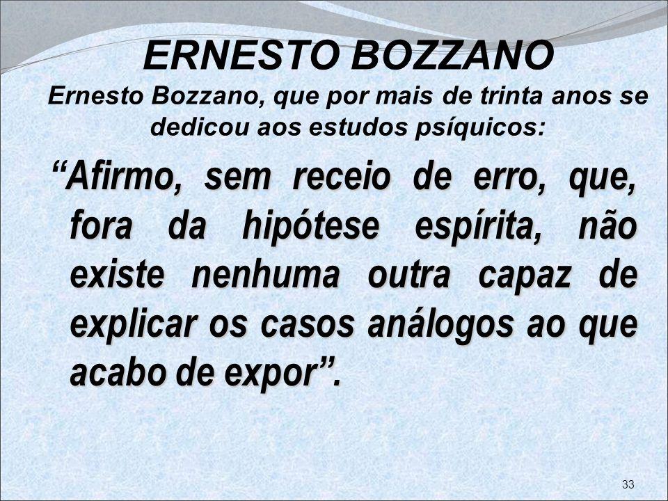ERNESTO BOZZANO Ernesto Bozzano, que por mais de trinta anos se dedicou aos estudos psíquicos: Afirmo, sem receio de erro, que, fora da hipótese espír