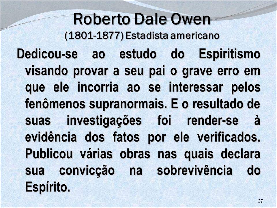 Roberto Dale Owen (1801-1877) Estadista americano Dedicou-se ao estudo do Espiritismo visando provar a seu pai o grave erro em que ele incorria ao se