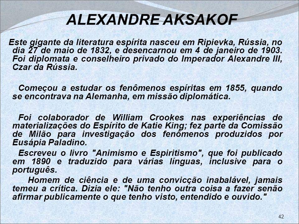 ALEXANDRE AKSAKOF Este gigante da literatura espírita nasceu em Ripievka, Rússia, no dia 27 de maio de 1832, e desencarnou em 4 de janeiro de 1903. Fo