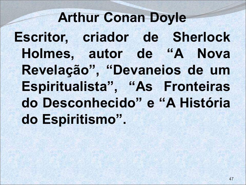 Arthur Conan Doyle Escritor, criador de Sherlock Holmes, autor de A Nova Revelação, Devaneios de um Espiritualista, As Fronteiras do Desconhecido e A
