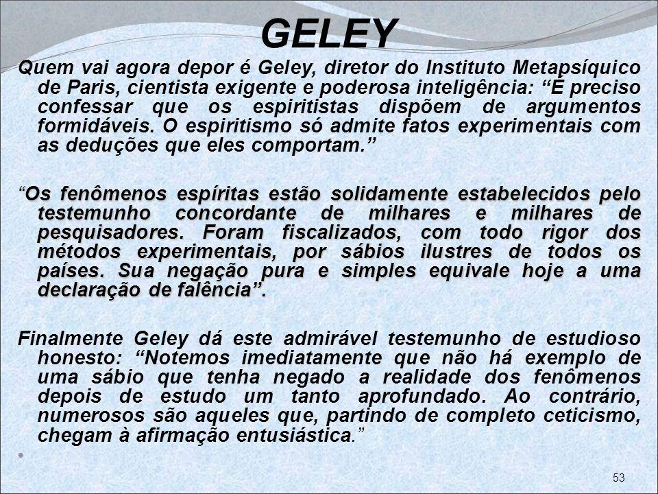 GELEY Quem vai agora depor é Geley, diretor do Instituto Metapsíquico de Paris, cientista exigente e poderosa inteligência: É preciso confessar que os