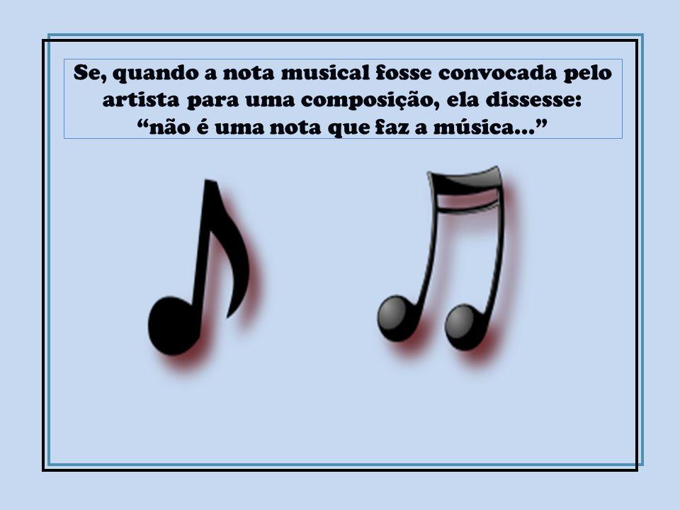 Se, quando a nota musical fosse convocada pelo artista para uma composição, ela dissesse: não é uma nota que faz a música...