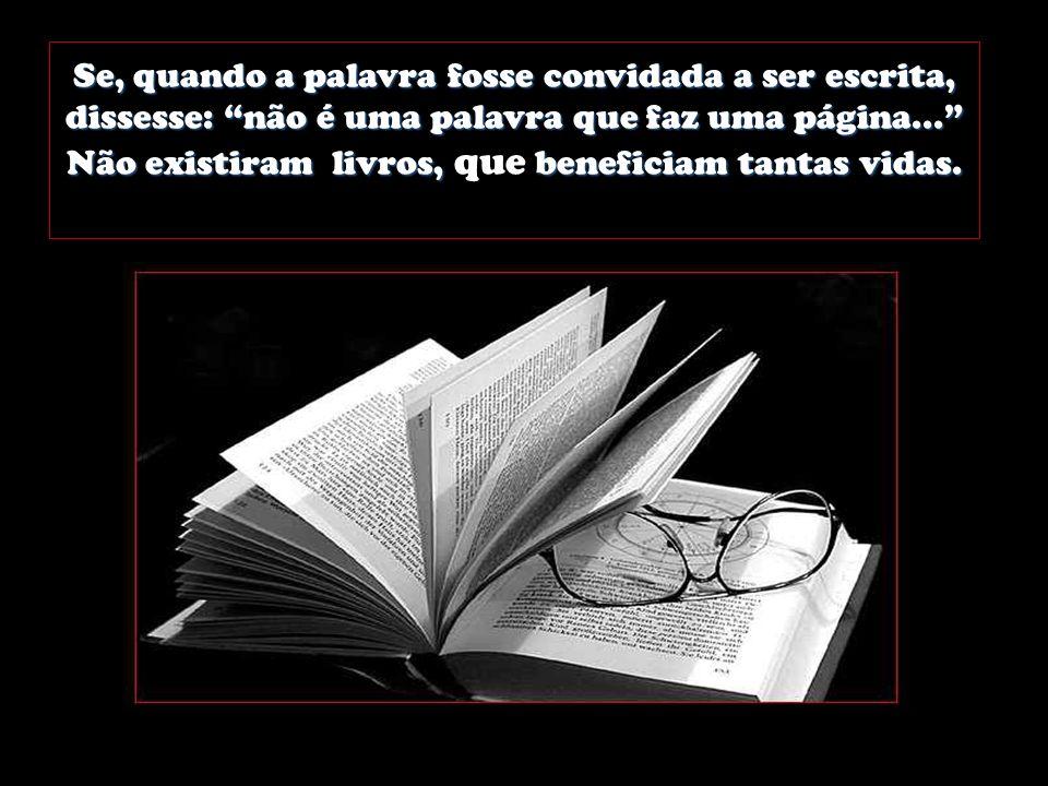 Se, quando a palavra fosse convidada a ser escrita, dissesse: não é uma palavra que faz uma página...