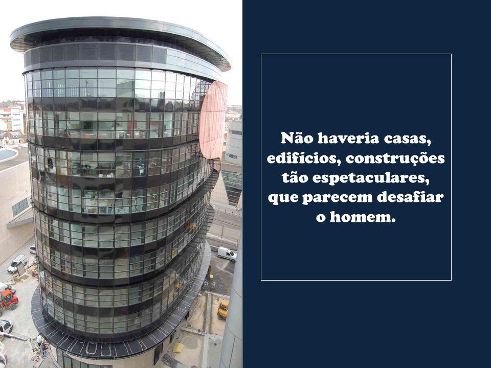 Não haveria casas, edifícios, construções tão espetaculares, que parecem desafiar o homem.