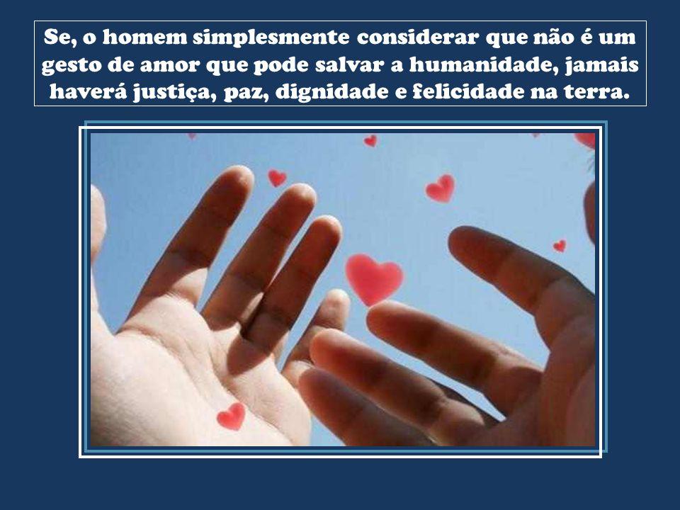 Se, o homem simplesmente considerar que não é um gesto de amor que pode salvar a humanidade, jamais haverá justiça, paz, dignidade e felicidade na terra.