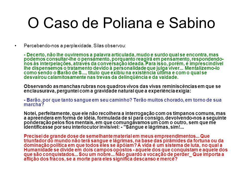 O Caso de Poliana e Sabino Percebendo-nos a perplexidade, Silas observou: - Decerto, não lhe ouviremos a palavra articulada, mudo e surdo qual se encontra, mas podemos consultar-lhe o pensamento, porquanto reagirá em pensamento, respondendo- nos às interpelações, através da conversação ideada.