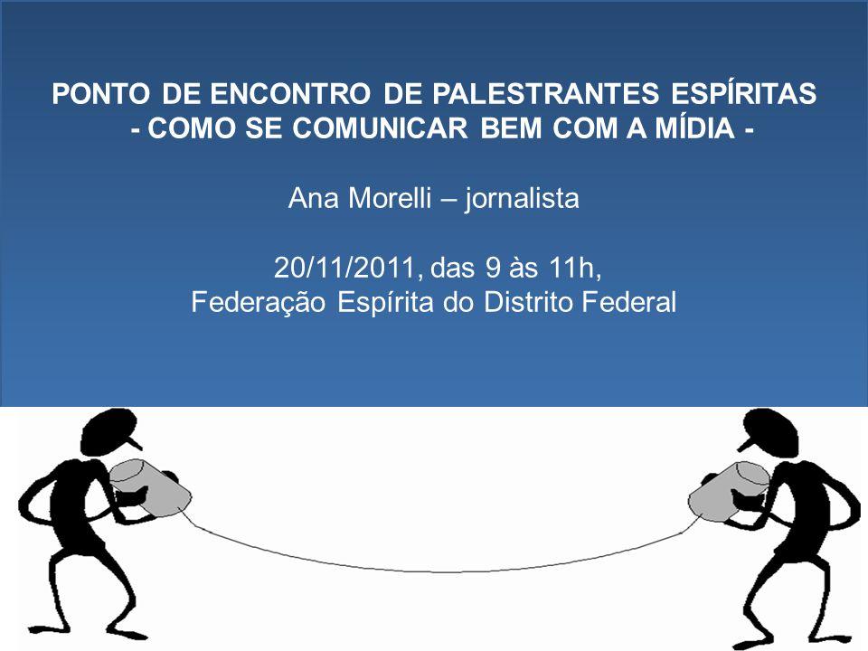 PONTO DE ENCONTRO DE PALESTRANTES ESPÍRITAS - COMO SE COMUNICAR BEM COM A MÍDIA - Ana Morelli – jornalista 20/11/2011, das 9 às 11h, Federação Espírita do Distrito Federal