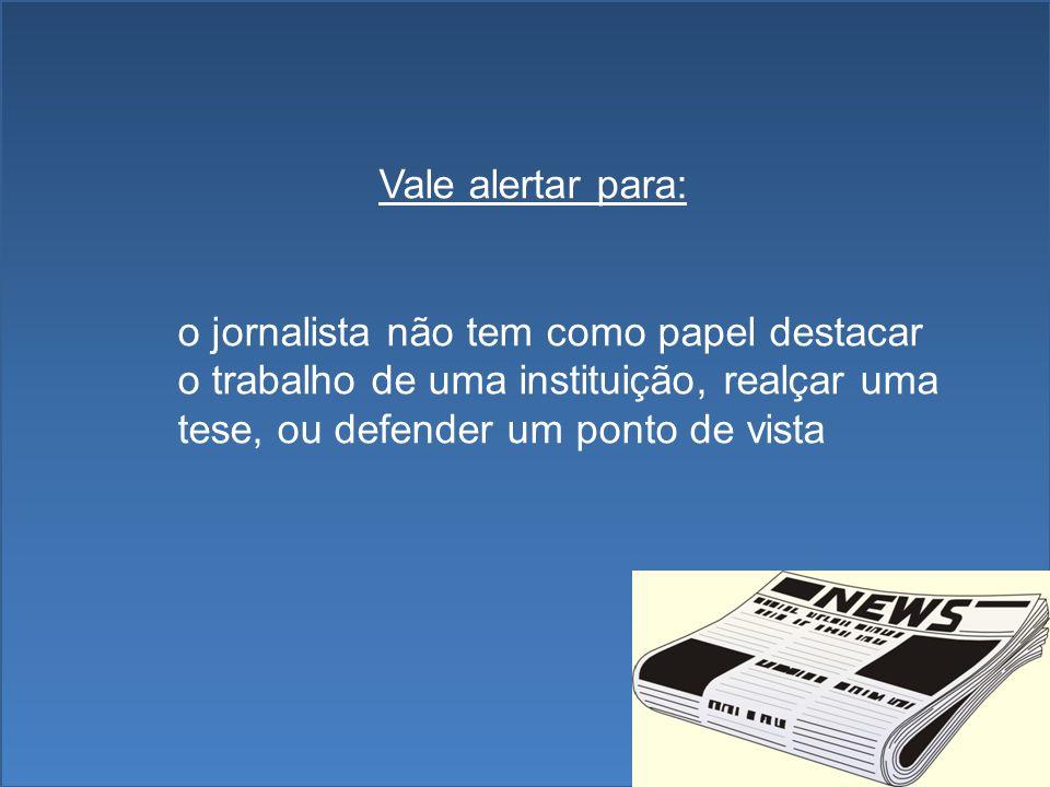 Vale alertar para: o jornalista não tem como papel destacar o trabalho de uma instituição, realçar uma tese, ou defender um ponto de vista