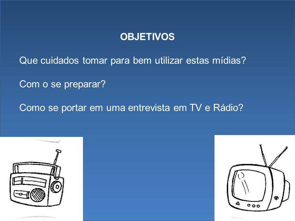 OBJETIVOS Que cuidados tomar para bem utilizar estas mídias? Com o se preparar? Como se portar em uma entrevista em TV e Rádio?