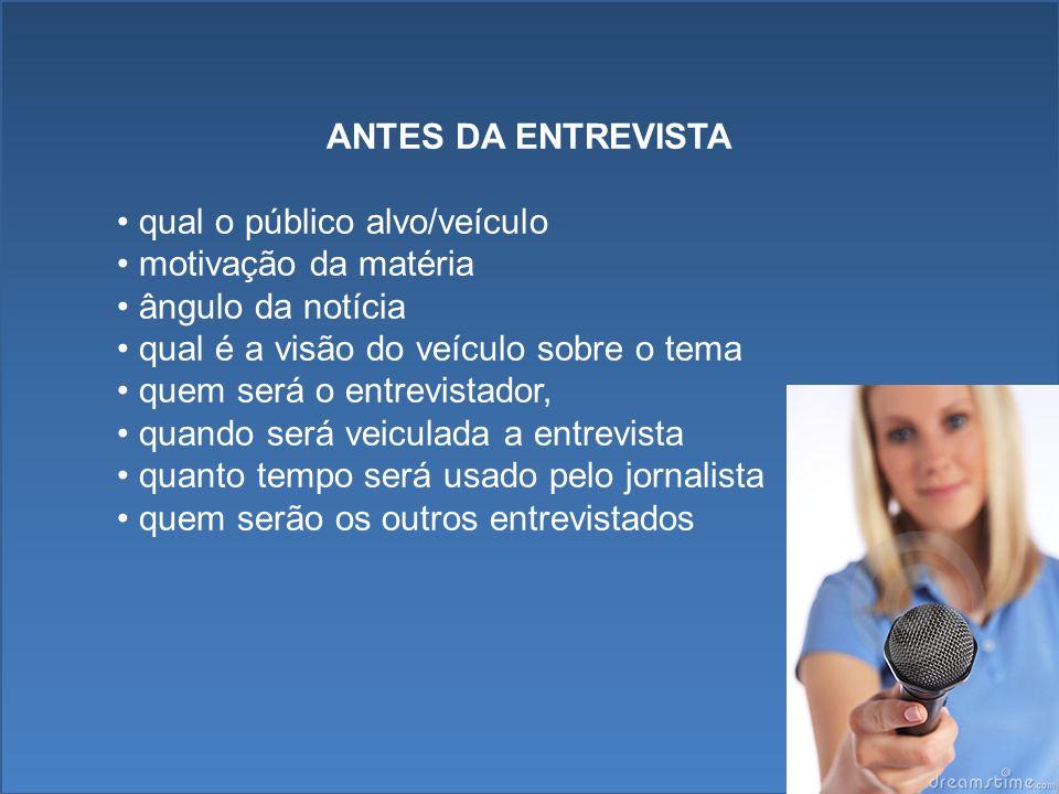 ANTES DA ENTREVISTA qual o público alvo/veículo motivação da matéria ângulo da notícia qual é a visão do veículo sobre o tema quem será o entrevistado