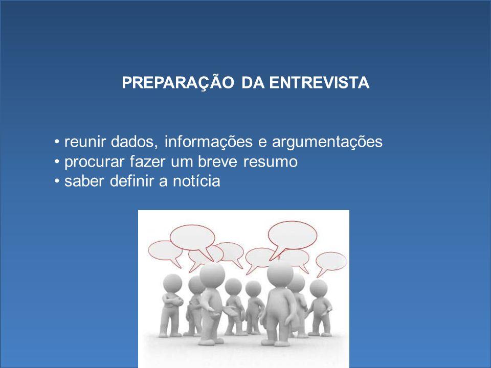 PREPARAÇÃO DA ENTREVISTA reunir dados, informações e argumentações procurar fazer um breve resumo saber definir a notícia
