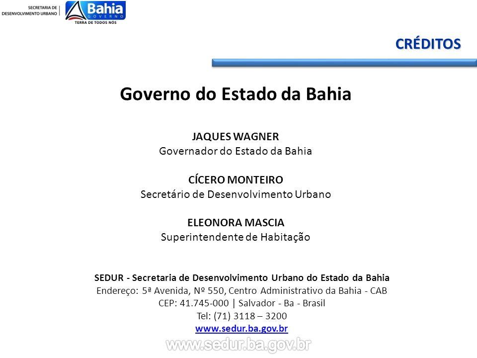 Governo do Estado da Bahia JAQUES WAGNER Governador do Estado da Bahia CÍCERO MONTEIRO Secretário de Desenvolvimento Urbano ELEONORA MASCIA Superintendente de Habitação SEDUR - Secretaria de Desenvolvimento Urbano do Estado da Bahia Endereço: 5ª Avenida, Nº 550, Centro Administrativo da Bahia - CAB CEP: 41.745-000 | Salvador - Ba - Brasil Tel: (71) 3118 – 3200 www.sedur.ba.gov.brCRÉDITOS